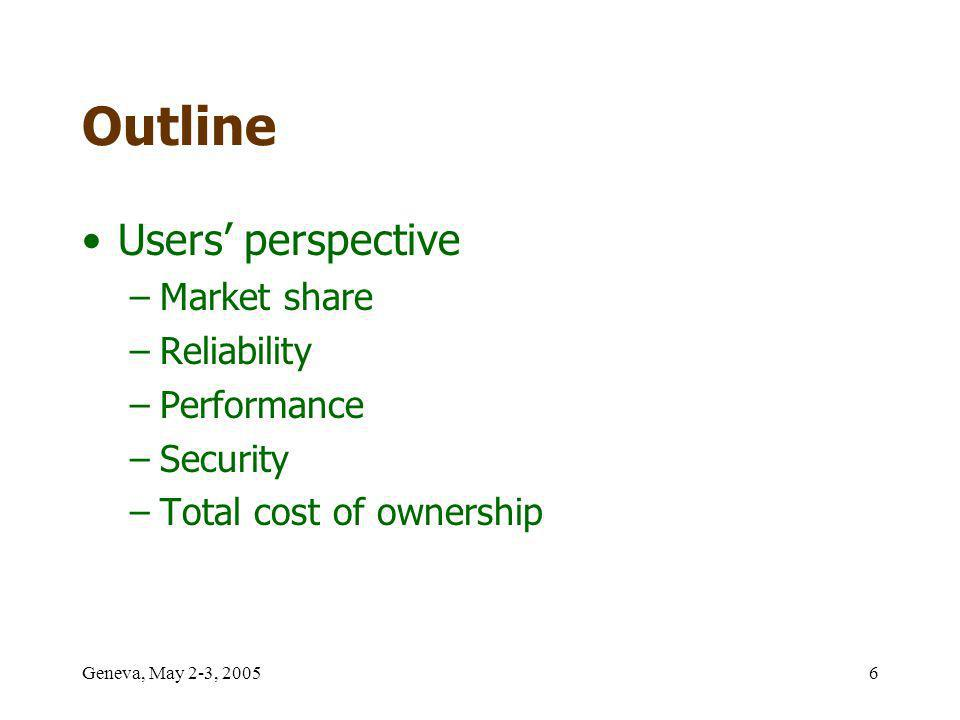 Geneva, May 2-3, 20056 Outline Users perspective –Market share –Reliability –Performance –Security –Total cost of ownership