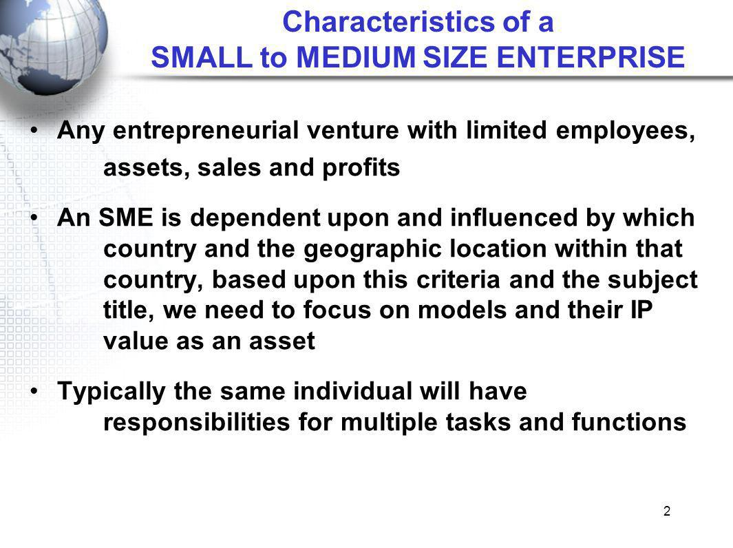 2 Characteristics of a SMALL to MEDIUM SIZE ENTERPRISE Any entrepreneurial venture with limited employees, assets, sales and profits An SME is dependent upon and influenced by which country and the geographic location within that country, based upon this criteria and the subject title, we need to focus on models and their IP value as an asset Typically the same individual will have responsibilities for multiple tasks and functions