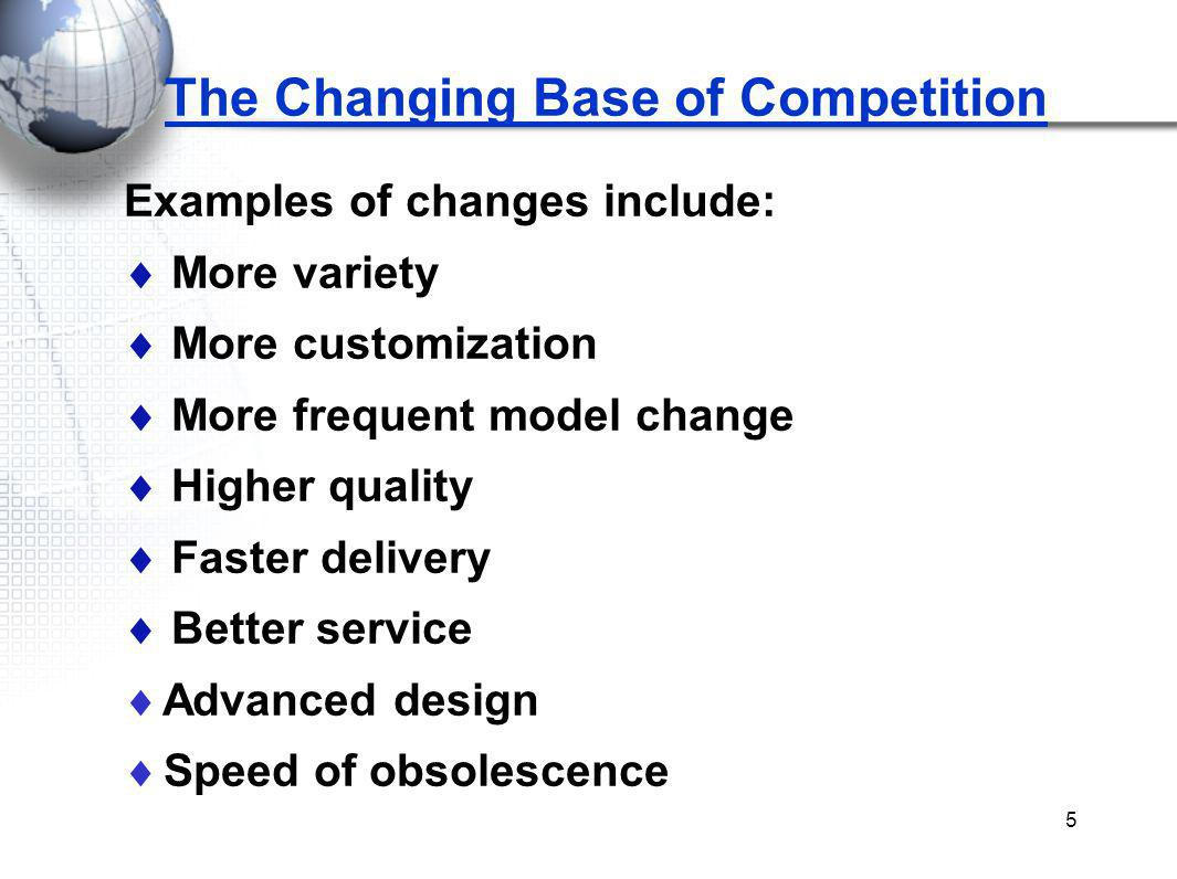 5 The Changing Base of Competition Examples of changes include: More variety More customization More frequent model change Higher quality Faster delivery Better service Advanced design Speed of obsolescence