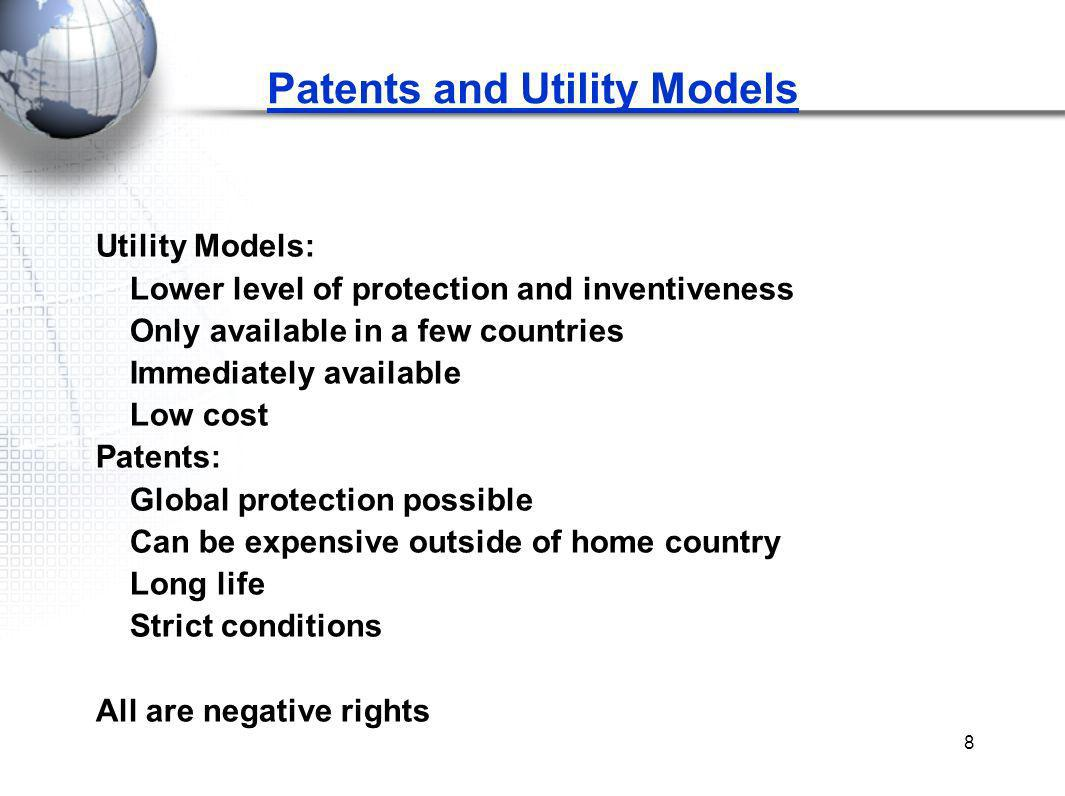 8 Patents and Utility Models Utility Models: Lower level of protection and inventiveness Only available in a few countries Immediately available Low c
