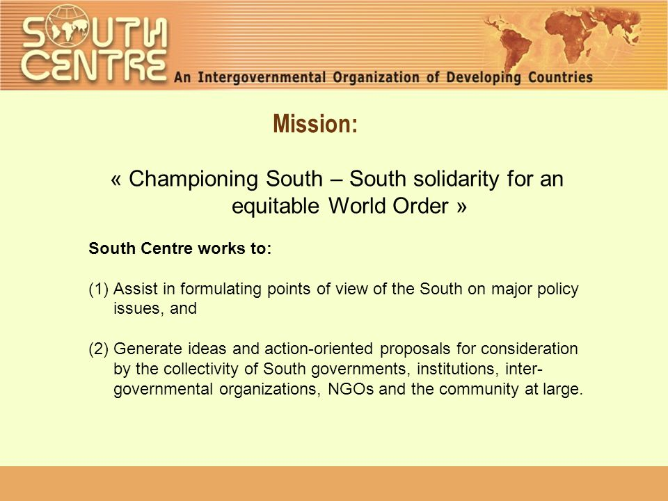 Mission: « Championing South – South solidarity for an equitable World Order » South Centre works to: (1)Assist in formulating points of view of the South on major policy issues, and (2) Generate ideas and action-oriented proposals for consideration by the collectivity of South governments, institutions, inter- governmental organizations, NGOs and the community at large.