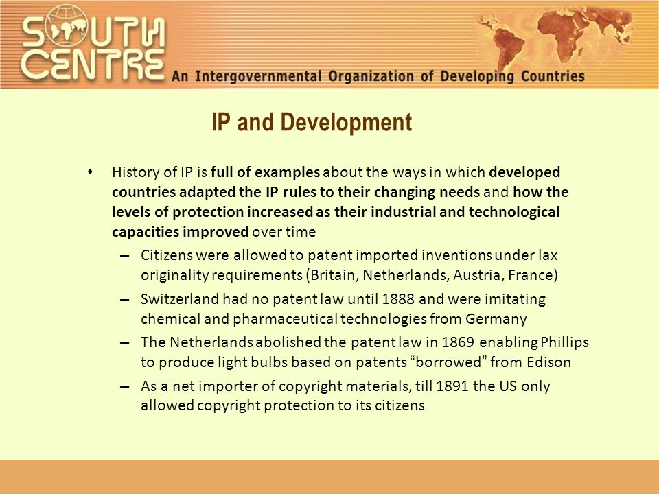 IP and Development History of IP is full of examples about the ways in which developed countries adapted the IP rules to their changing needs and how the levels of protection increased as their industrial and technological capacities improved over time – Citizens were allowed to patent imported inventions under lax originality requirements (Britain, Netherlands, Austria, France) – Switzerland had no patent law until 1888 and were imitating chemical and pharmaceutical technologies from Germany – The Netherlands abolished the patent law in 1869 enabling Phillips to produce light bulbs based on patents borrowed from Edison – As a net importer of copyright materials, till 1891 the US only allowed copyright protection to its citizens