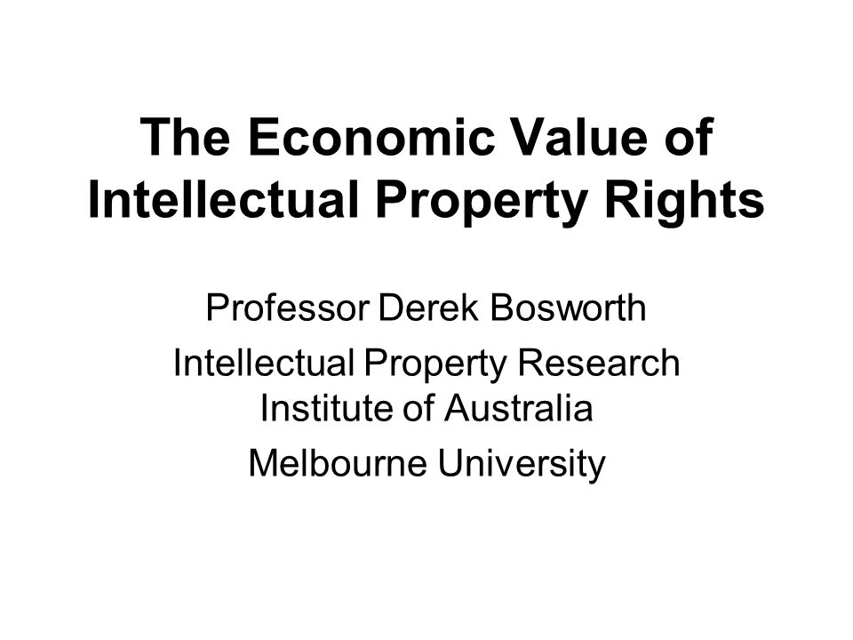 The Economic Value of Intellectual Property Rights Professor Derek Bosworth Intellectual Property Research Institute of Australia Melbourne University
