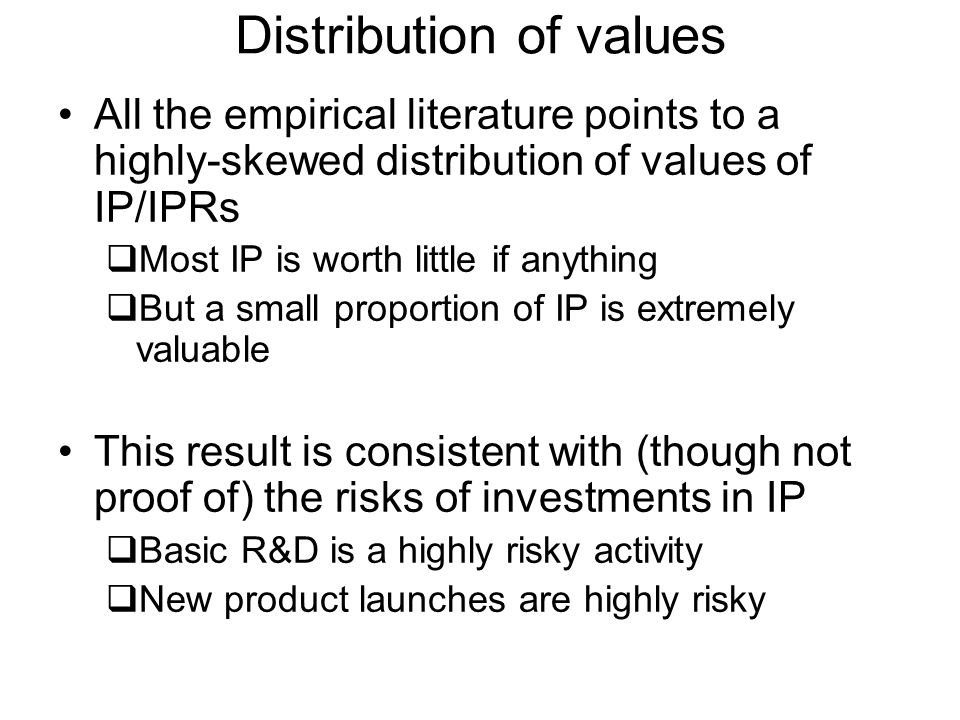 All the empirical literature points to a highly-skewed distribution of values of IP/IPRs Most IP is worth little if anything But a small proportion of IP is extremely valuable This result is consistent with (though not proof of) the risks of investments in IP Basic R&D is a highly risky activity New product launches are highly risky