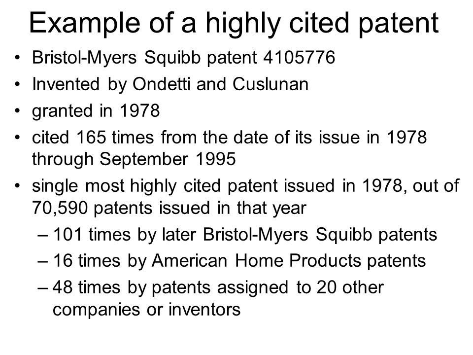 Example of a highly cited patent Bristol-Myers Squibb patent 4105776 Invented by Ondetti and Cuslunan granted in 1978 cited 165 times from the date of its issue in 1978 through September 1995 single most highly cited patent issued in 1978, out of 70,590 patents issued in that year –101 times by later Bristol-Myers Squibb patents –16 times by American Home Products patents –48 times by patents assigned to 20 other companies or inventors