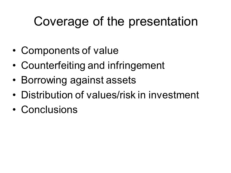 Coverage of the presentation Components of value Counterfeiting and infringement Borrowing against assets Distribution of values/risk in investment Co