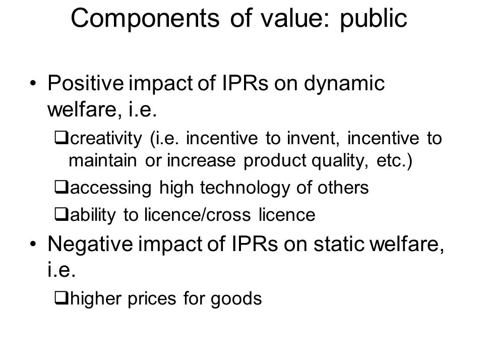 Components of value: public Positive impact of IPRs on dynamic welfare, i.e. creativity (i.e. incentive to invent, incentive to maintain or increase p