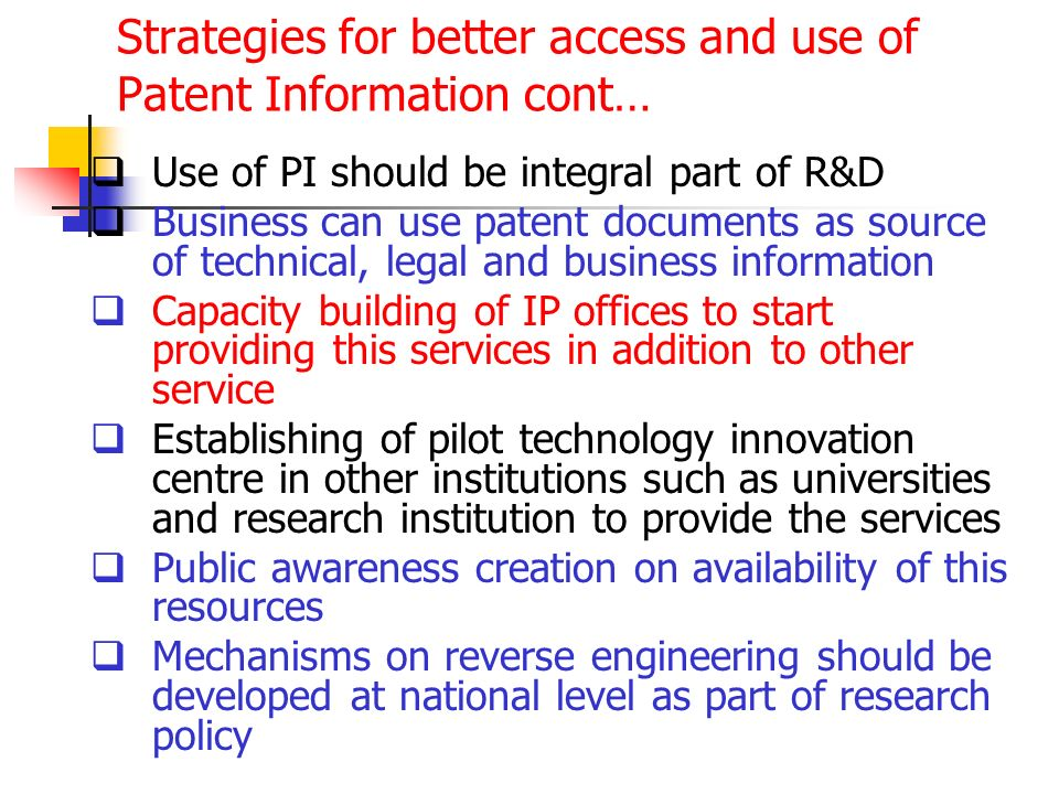 Strategies for better access and use of Patent Information cont… Use of PI should be integral part of R&D Business can use patent documents as source