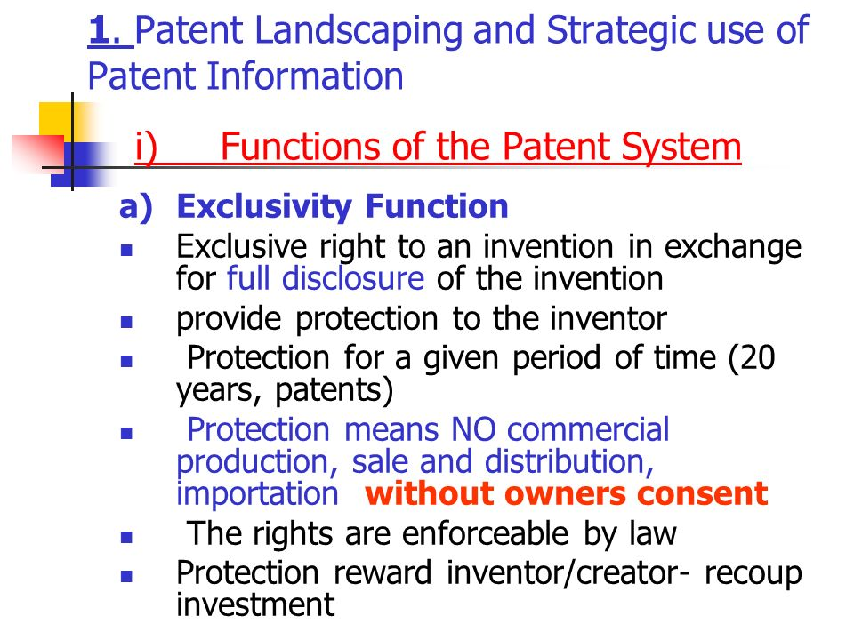 1. Patent Landscaping and Strategic use of Patent Information a)Exclusivity Function Exclusive right to an invention in exchange for full disclosure o