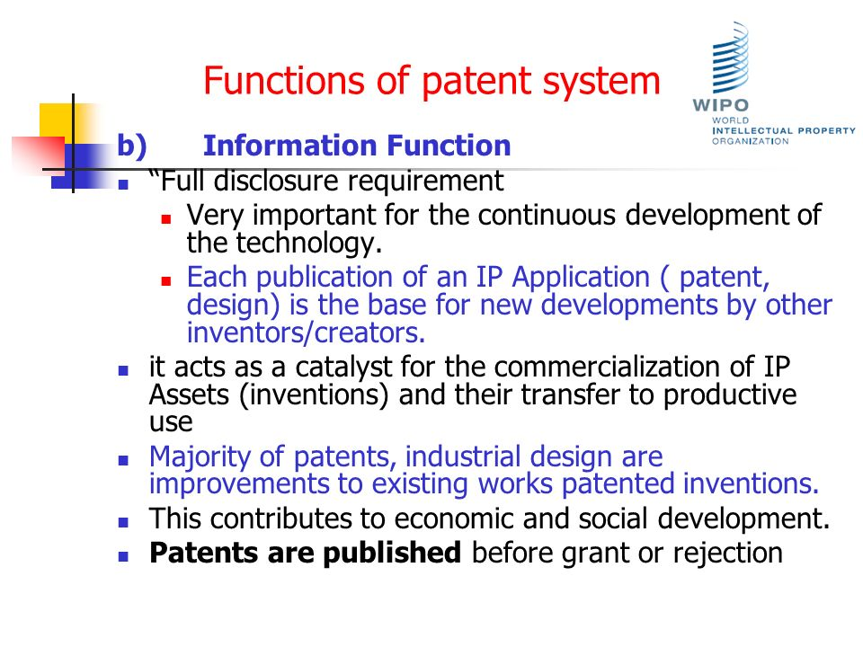 Functions of patent system b)Information Function Full disclosure requirement Very important for the continuous development of the technology. Each pu