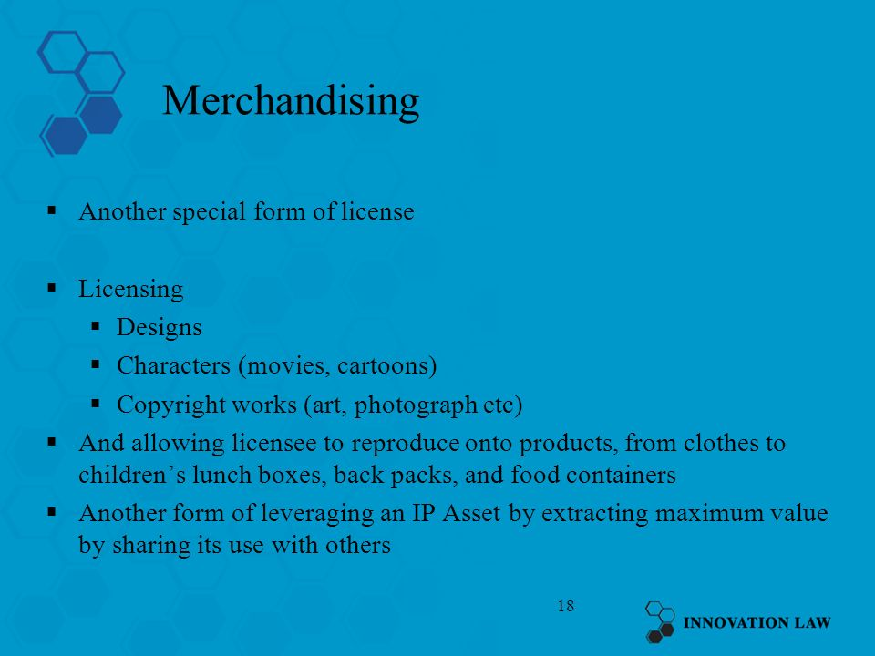 18 Merchandising Another special form of license Licensing Designs Characters (movies, cartoons) Copyright works (art, photograph etc) And allowing li