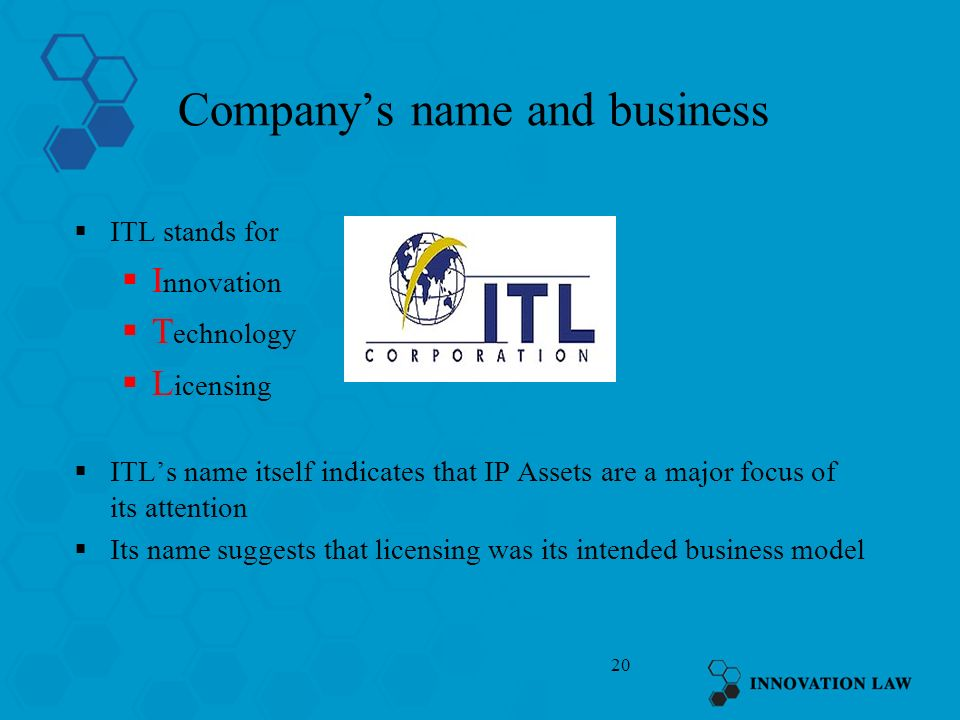 20 Companys name and business ITL stands for I nnovation T echnology L icensing ITLs name itself indicates that IP Assets are a major focus of its att
