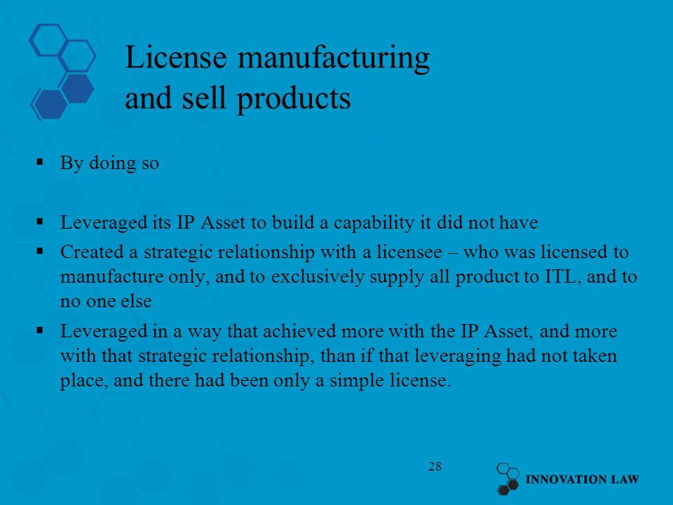 28 License manufacturing and sell products By doing so Leveraged its IP Asset to build a capability it did not have Created a strategic relationship w