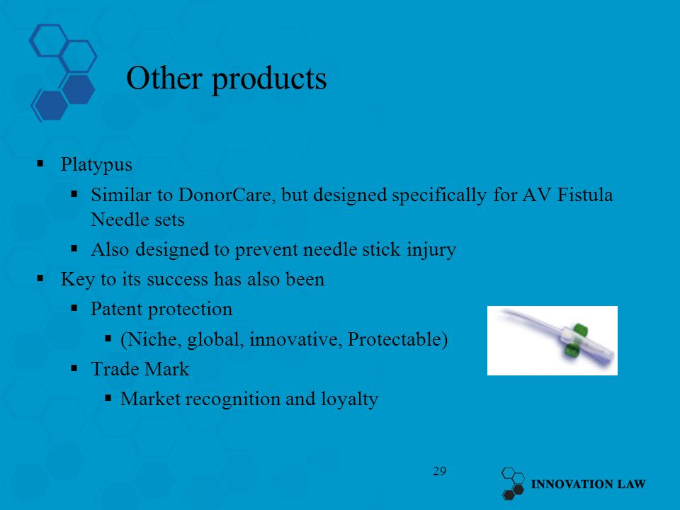 29 Other products Platypus Similar to DonorCare, but designed specifically for AV Fistula Needle sets Also designed to prevent needle stick injury Key