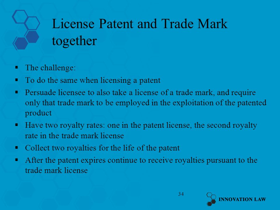 34 License Patent and Trade Mark together The challenge: To do the same when licensing a patent Persuade licensee to also take a license of a trade ma