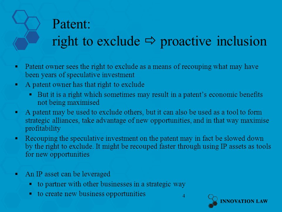 4 Patent: right to exclude proactive inclusion Patent owner sees the right to exclude as a means of recouping what may have been years of speculative