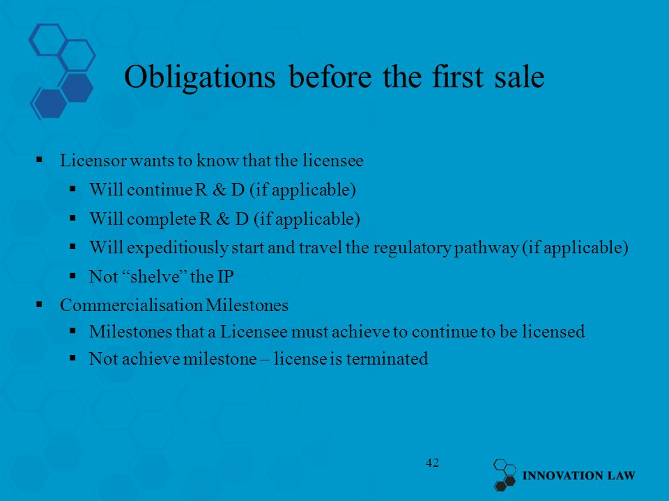 42 Obligations before the first sale Licensor wants to know that the licensee Will continue R & D (if applicable) Will complete R & D (if applicable)