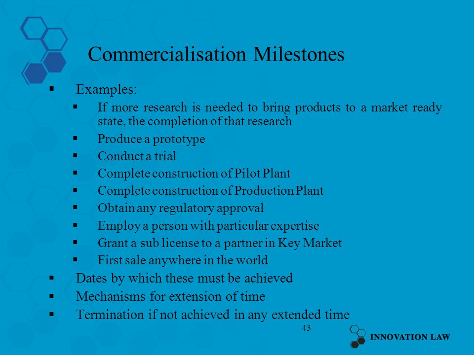 43 Commercialisation Milestones Examples: If more research is needed to bring products to a market ready state, the completion of that research Produc