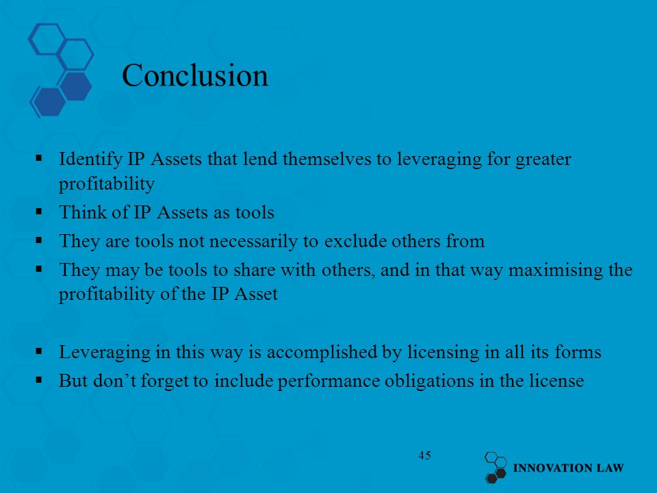 45 Conclusion Identify IP Assets that lend themselves to leveraging for greater profitability Think of IP Assets as tools They are tools not necessari