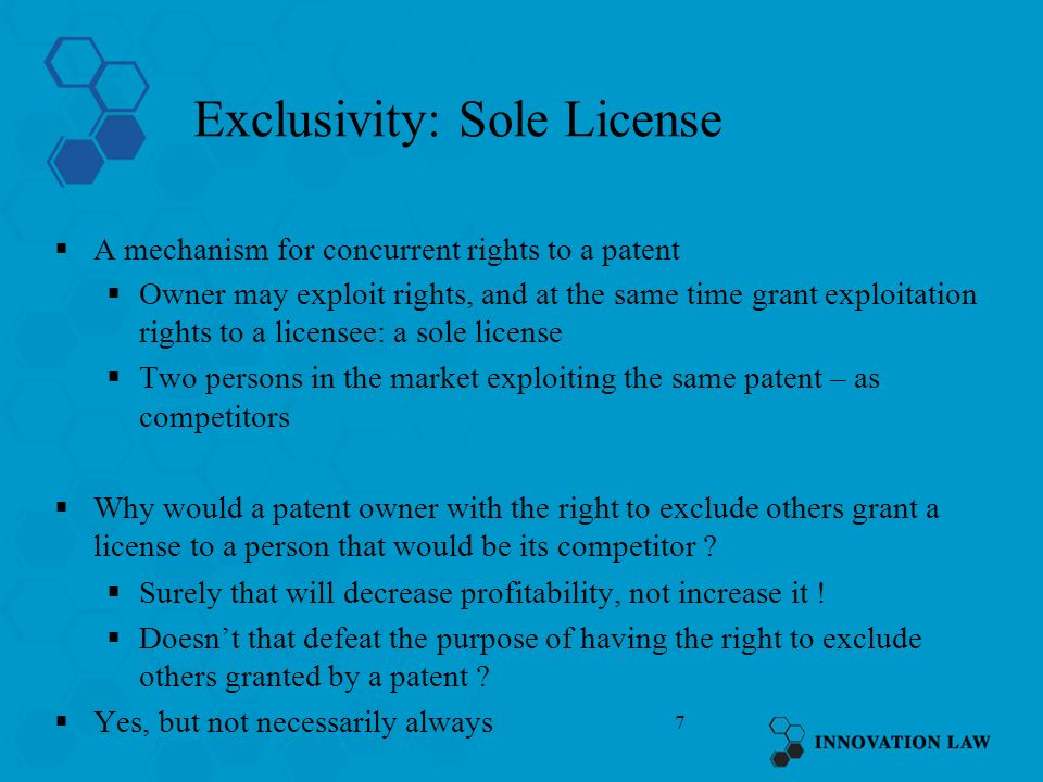 7 Exclusivity: Sole License A mechanism for concurrent rights to a patent Owner may exploit rights, and at the same time grant exploitation rights to