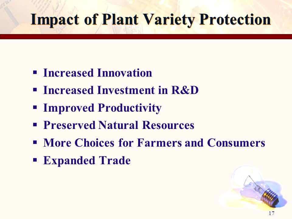 17 Impact of Plant Variety Protection Increased Innovation Increased Investment in R&D Improved Productivity Preserved Natural Resources More Choices