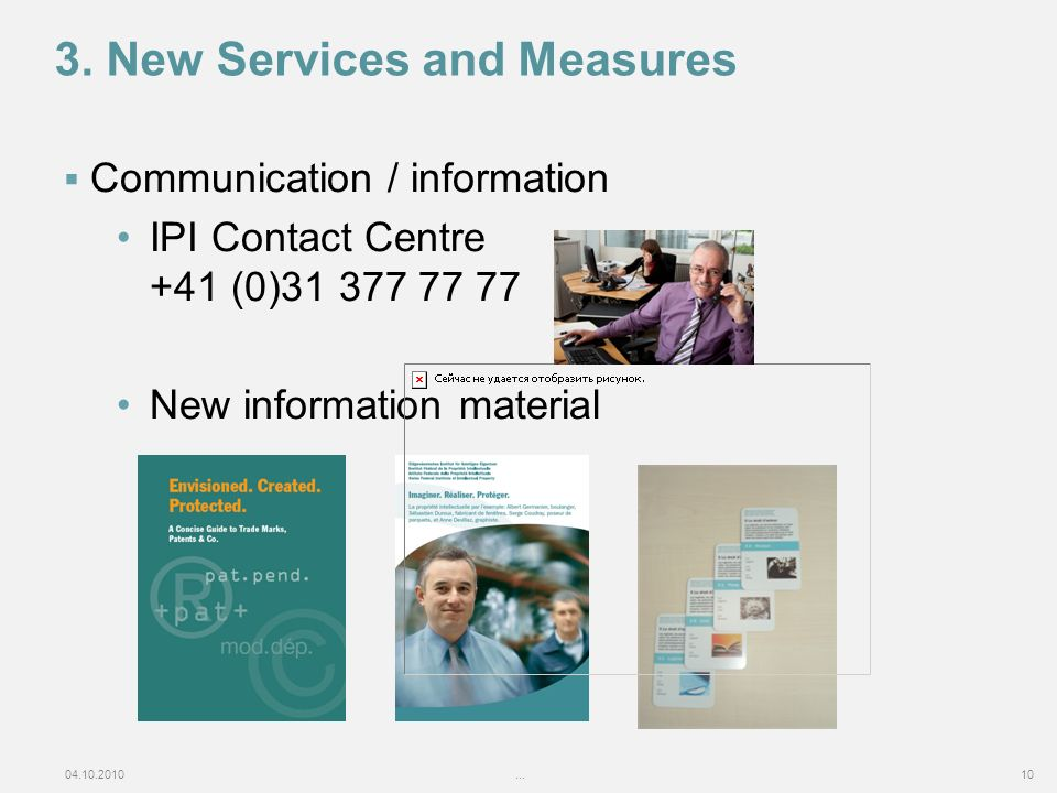 04.10.2010...10 3. New Services and Measures Communication / information IPI Contact Centre +41 (0)31 377 77 77 New information material