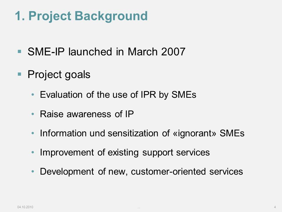 04.10.2010...4 1. Project Background SME-IP launched in March 2007 Project goals Evaluation of the use of IPR by SMEs Raise awareness of IP Informatio