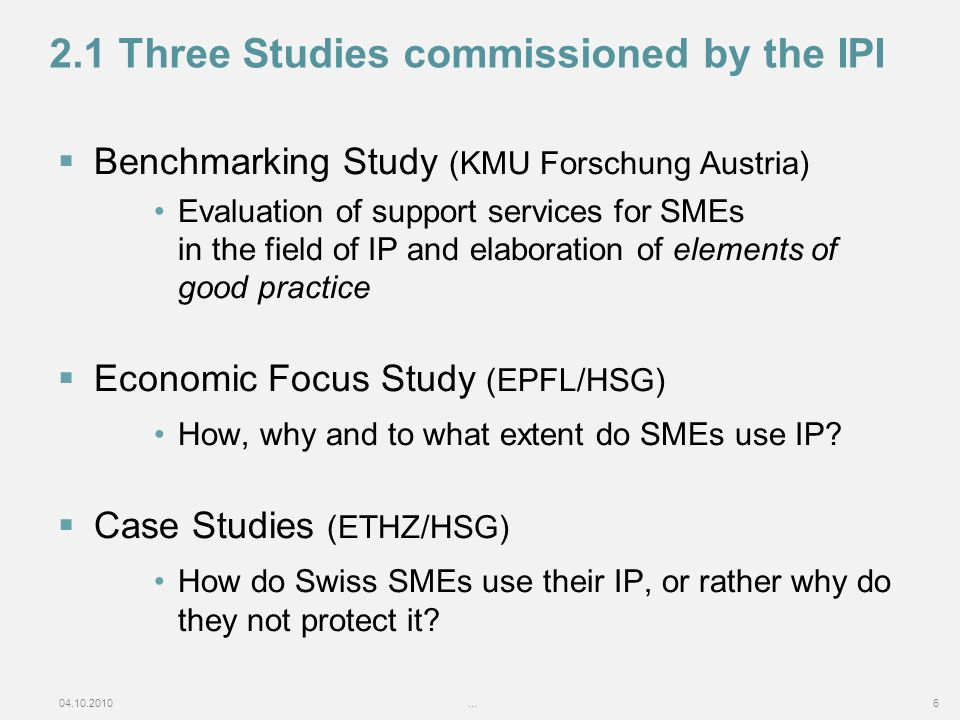 04.10.2010...6 2.1 Three Studies commissioned by the IPI Benchmarking Study (KMU Forschung Austria) Evaluation of support services for SMEs in the field of IP and elaboration of elements of good practice Economic Focus Study (EPFL/HSG) How, why and to what extent do SMEs use IP.
