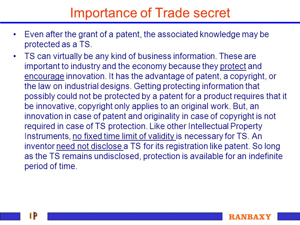 Importance of Trade secret Even after the grant of a patent, the associated knowledge may be protected as a TS. TS can virtually be any kind of busine