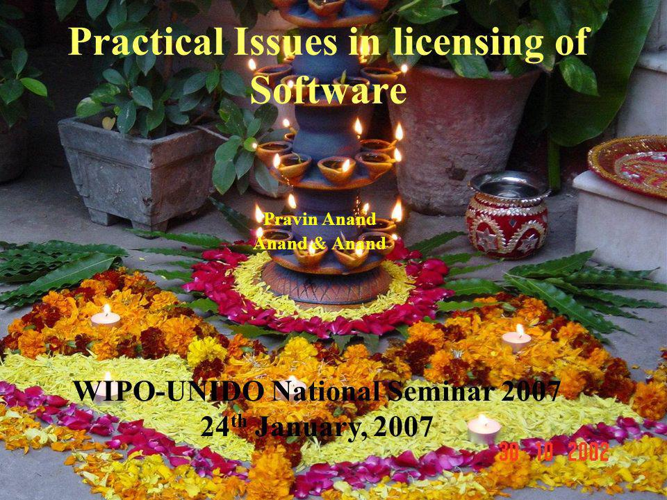 Practical Issues in licensing of Software Pravin Anand Anand & Anand WIPO-UNIDO National Seminar 2007 24 th January, 2007