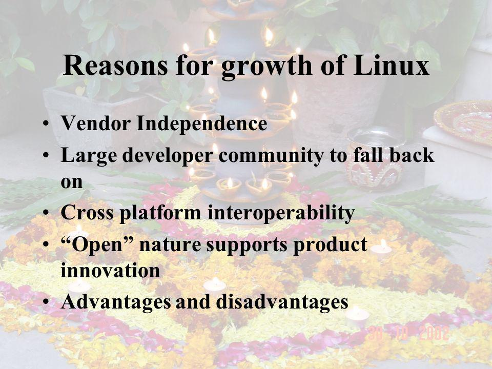 Reasons for growth of Linux Vendor Independence Large developer community to fall back on Cross platform interoperability Open nature supports product