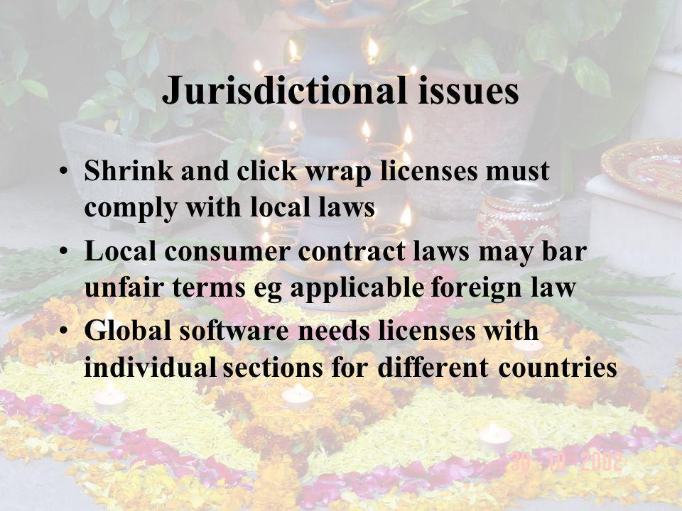 Jurisdictional issues Shrink and click wrap licenses must comply with local laws Local consumer contract laws may bar unfair terms eg applicable foreign law Global software needs licenses with individual sections for different countries