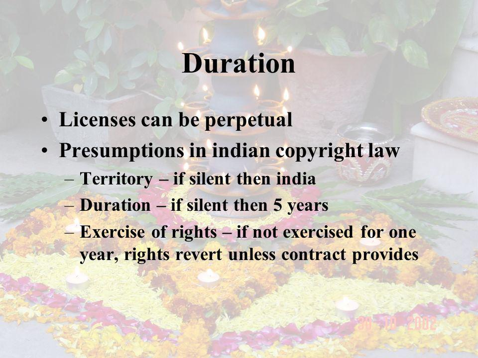 Duration Licenses can be perpetual Presumptions in indian copyright law –Territory – if silent then india –Duration – if silent then 5 years –Exercise of rights – if not exercised for one year, rights revert unless contract provides