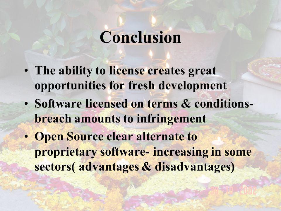 Conclusion The ability to license creates great opportunities for fresh development Software licensed on terms & conditions- breach amounts to infringement Open Source clear alternate to proprietary software- increasing in some sectors( advantages & disadvantages)