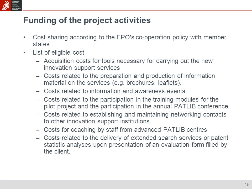 15 Funding of the project activities Cost sharing according to the EPO s co-operation policy with member states List of eligible cost –Acquisition costs for tools necessary for carrying out the new innovation support services –Costs related to the preparation and production of information material on the services (e.g.