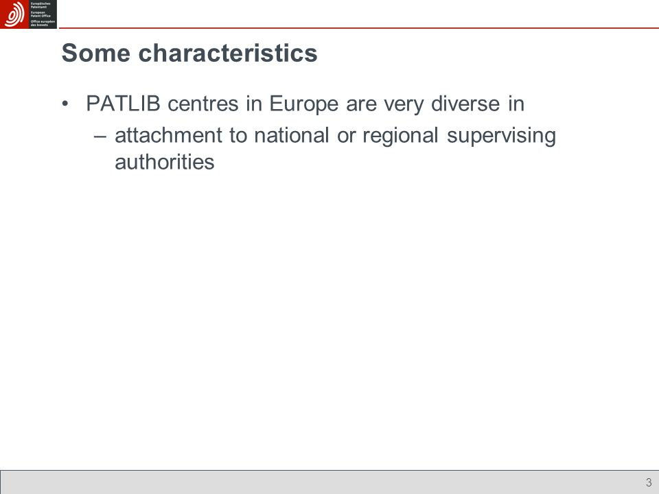 3 Some characteristics PATLIB centres in Europe are very diverse in –attachment to national or regional supervising authorities