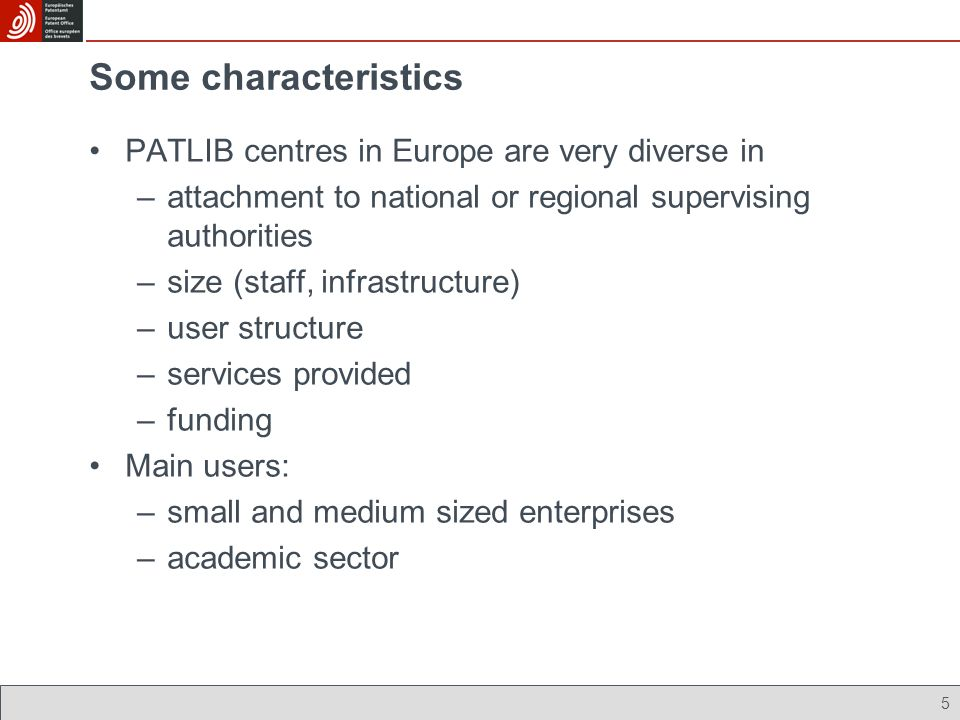 5 Some characteristics PATLIB centres in Europe are very diverse in –attachment to national or regional supervising authorities –size (staff, infrastructure) –user structure –services provided –funding Main users: –small and medium sized enterprises –academic sector