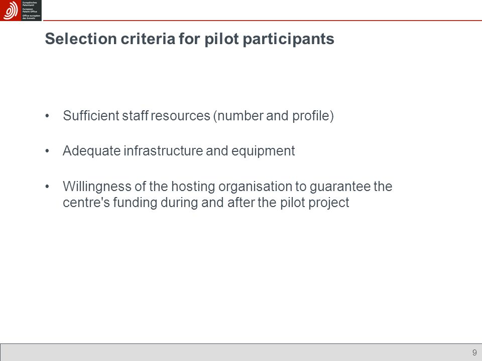 9 Selection criteria for pilot participants Sufficient staff resources (number and profile) Adequate infrastructure and equipment Willingness of the hosting organisation to guarantee the centre s funding during and after the pilot project