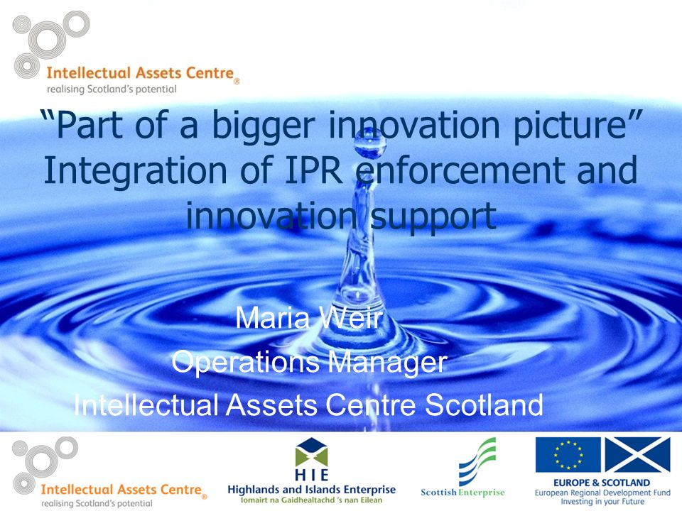 Part of a bigger innovation picture Integration of IPR enforcement and innovation support Maria Weir Operations Manager Intellectual Assets Centre Scotland