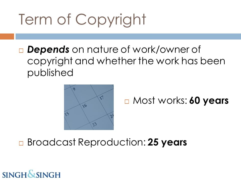 Term of Copyright Depends on nature of work/owner of copyright and whether the work has been published Most works: 60 years Broadcast Reproduction: 25 years