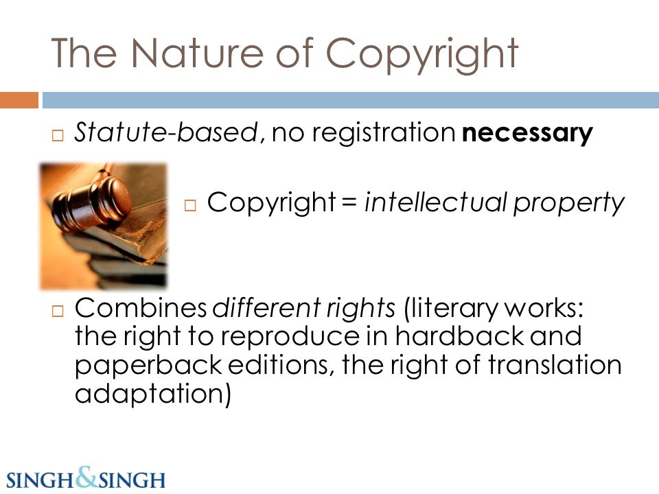 Statute-based, no registration necessary Copyright = intellectual property Combines different rights (literary works: the right to reproduce in hardback and paperback editions, the right of translation adaptation)
