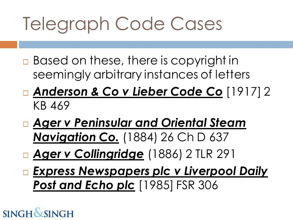 Telegraph Code Cases Based on these, there is copyright in seemingly arbitrary instances of letters Anderson & Co v Lieber Code Co [1917] 2 KB 469 Ager v Peninsular and Oriental Steam Navigation Co.