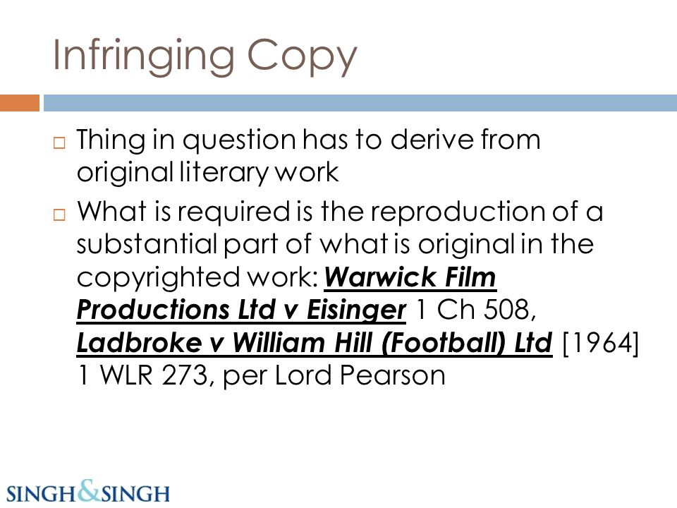 Infringing Copy Thing in question has to derive from original literary work What is required is the reproduction of a substantial part of what is original in the copyrighted work: Warwick Film Productions Ltd v Eisinger 1 Ch 508, Ladbroke v William Hill (Football) Ltd [1964] 1 WLR 273, per Lord Pearson