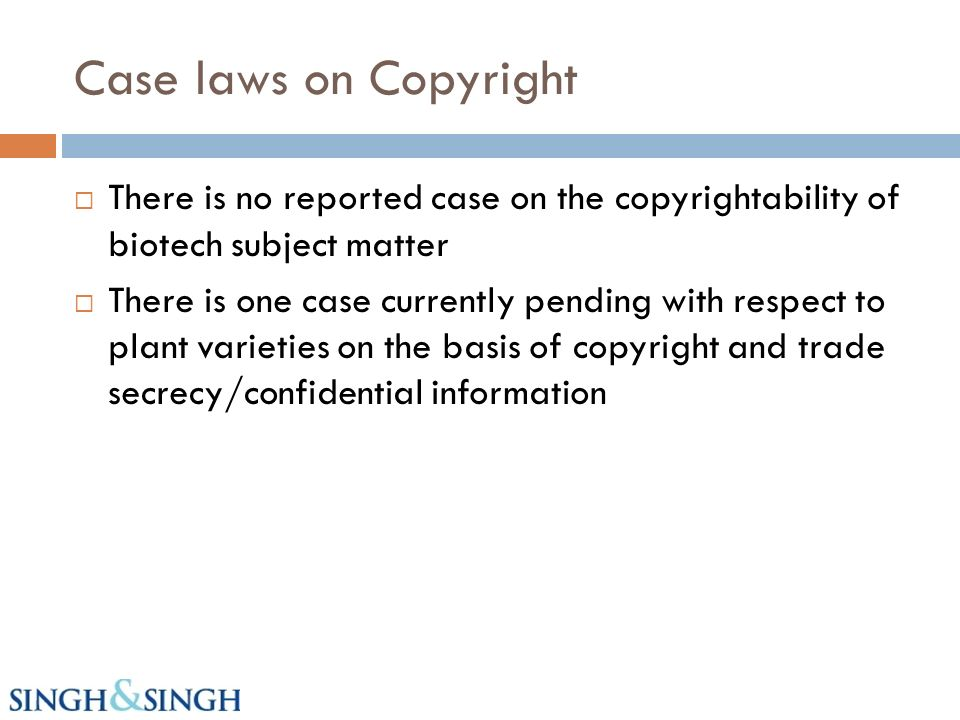 Case laws on Copyright There is no reported case on the copyrightability of biotech subject matter There is one case currently pending with respect to plant varieties on the basis of copyright and trade secrecy/confidential information