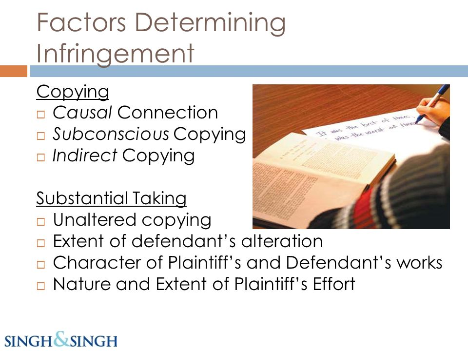 Factors Determining Infringement Copying Causal Connection Subconscious Copying Indirect Copying Substantial Taking Unaltered copying Extent of defendants alteration Character of Plaintiffs and Defendants works Nature and Extent of Plaintiffs Effort