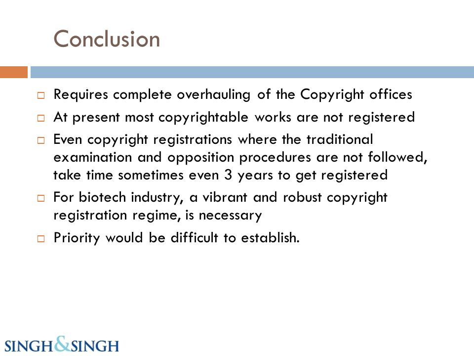 Conclusion Requires complete overhauling of the Copyright offices At present most copyrightable works are not registered Even copyright registrations where the traditional examination and opposition procedures are not followed, take time sometimes even 3 years to get registered For biotech industry, a vibrant and robust copyright registration regime, is necessary Priority would be difficult to establish.