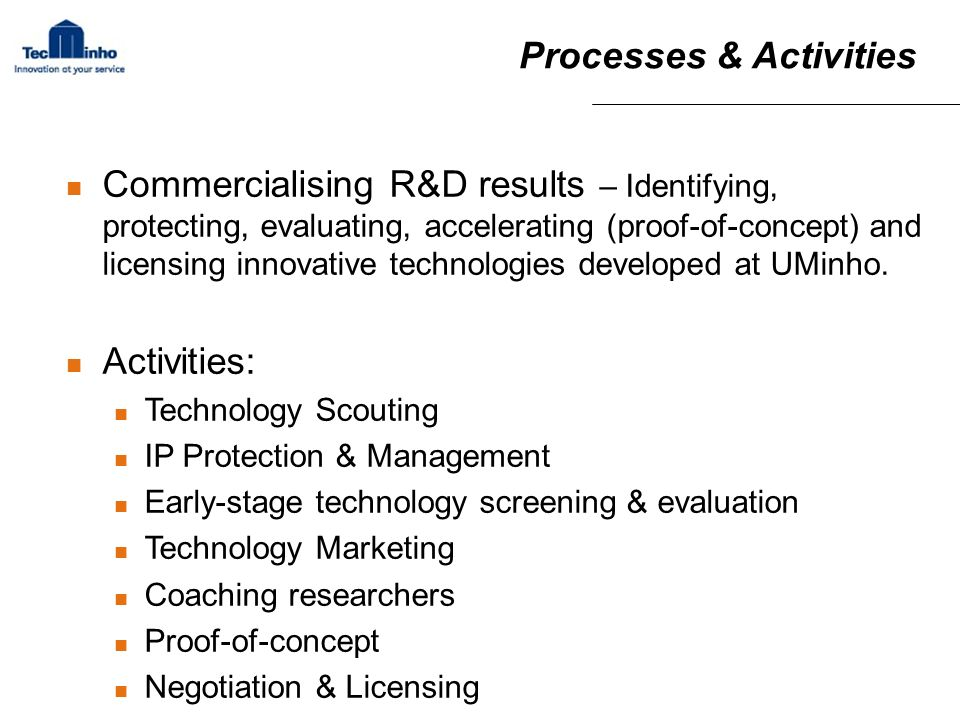 Processes & Activities Commercialising R&D results – Identifying, protecting, evaluating, accelerating (proof-of-concept) and licensing innovative technologies developed at UMinho.