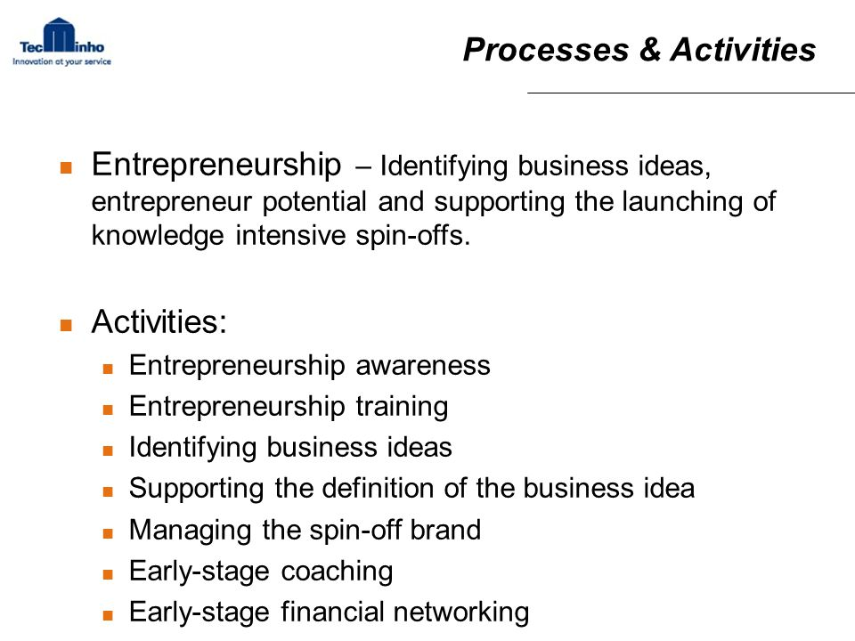 Processes & Activities Entrepreneurship – Identifying business ideas, entrepreneur potential and supporting the launching of knowledge intensive spin-offs.