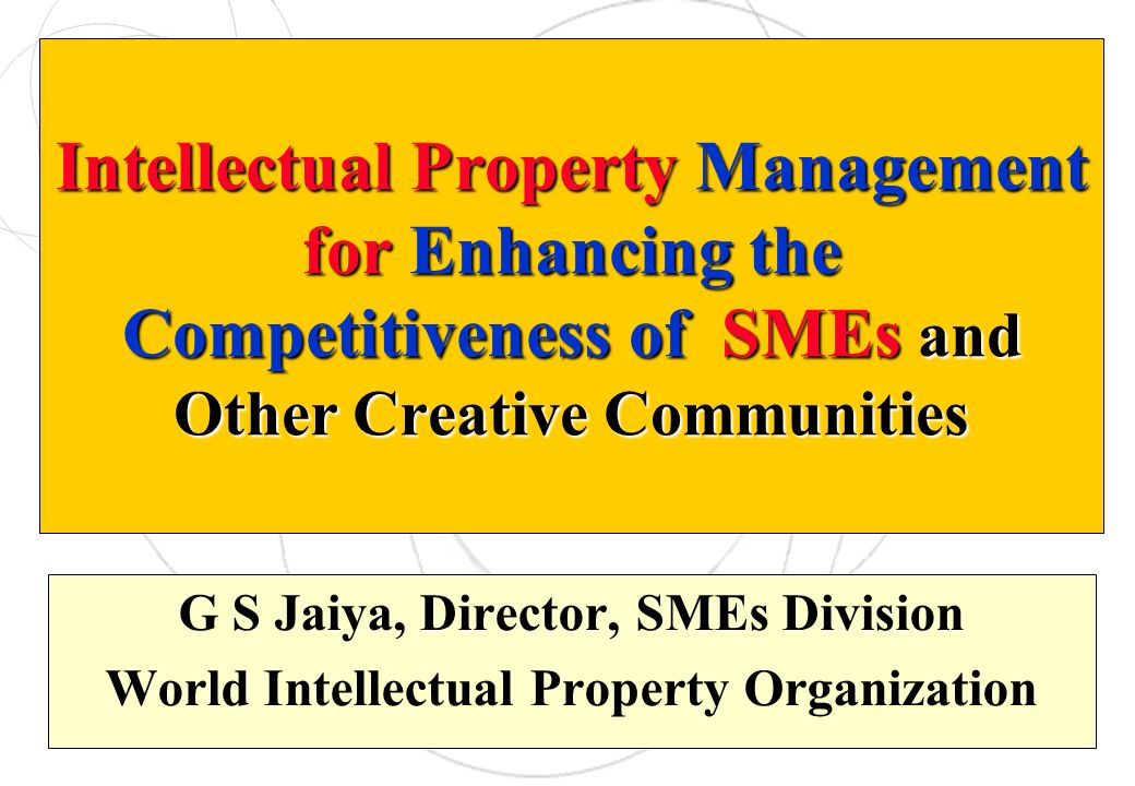 Intellectual Property Management for Enhancing the Competitiveness of SMEs and Other Creative Communities G S Jaiya, Director, SMEs Division World Int
