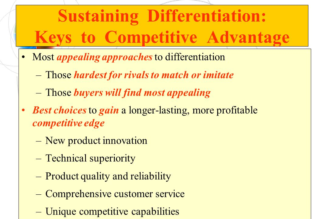 Sustaining Differentiation: Keys to Competitive Advantage Most appealing approaches to differentiation –Those hardest for rivals to match or imitate –